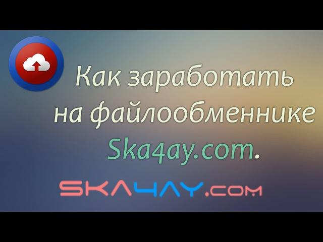 Заработок на файлообменнике Ska4ay.com. Как заработать в интернете.