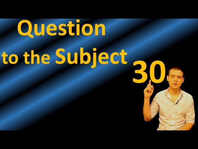 30. Английский: QUESTION TO THE SUBJECT / ВОПРОС К ПОДЛЕЖАЩЕМУ (Max Heart)