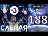 Слепая на ТВ3 - Звонок с Того Света (188 Серия от ASHPIDYTU в 2015)