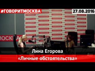 Лина Егорова • 27.08.2016 • Личные обстоятельства ► Говорит Москва