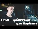 Svyat - интервью для RapNews Эксклюзивный новый трек live