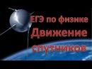 ЕГЭ по физике Движение спутников Теория и задачи