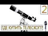 Где купить телескоп? Как выбрать телескоп? | Видеообращение 2