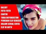 Wajah Asli Pemeran Elif Denizer (Tuba Buyukustun) Dalam Serial Cinta Elif ANTV