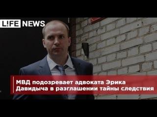 МВД подозревает адвоката Эрика Давидыча в разглашении тайны следствия