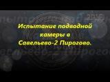 Испытание подводной камеры в Савельево-2 Пирогово.
