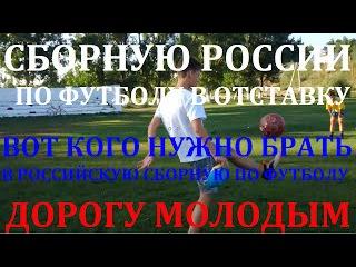СБОРНУЮ РОССИИ ПО ФУТБОЛУ В ОТСТАВКУ! ВОТ КОГО НУЖНО БРАТЬ В РОССИЙСКУЮ СБОРНУЮ! ДОРОГУ МОЛОДЫМ!