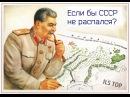 ЕСЛИ БЫ СССР НЕ РАСПАЛСЯ?