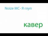 Noize MC- Я глуп (КАВЕР)