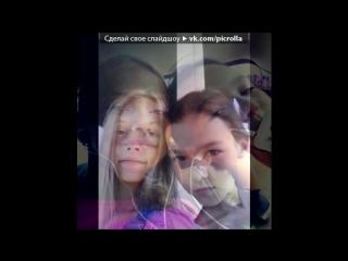 «я и катя» под музыку настя самойлова катя глущенко 2015 - моя любимая подруга,ты моя любимая,прости за все если чем то обидела!