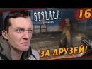 S.T.A.L.K.E.R.: Зов Припяти - 16 За друзей!
