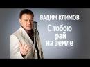 С тобою рай на земле, поет Вадим Климов | S Toboy Rai Na Zemle by Vadim Klimov