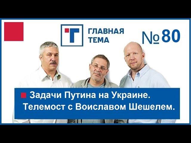 ГлавТема №80. Задачи Путина на Украине. Телемост с Воиславом Шешелем