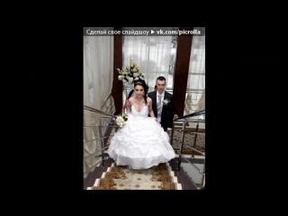 «свадьба» под музыку Силва Акобян - Дочка. Picrolla