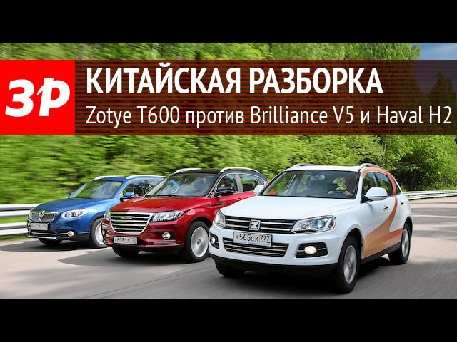 Zotye T600 против Brilliance V5 и Haval H2 - сравнительный тест