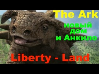 ARK - новый дом и Анкило (сервер Liberty-Land)