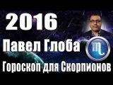 Гороскоп на 2016 год для Скорпионов от Павла Глобы.(Скорпион 24 октября - 22 ноября)