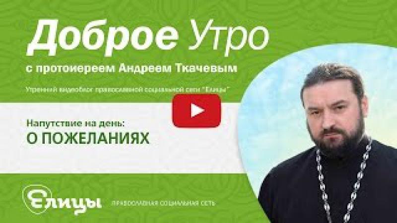 О ПОЖЕЛАНИЯХ. о. Андрей Ткачёв о силе благословения, об опасности проклятия, о добром и злом слове