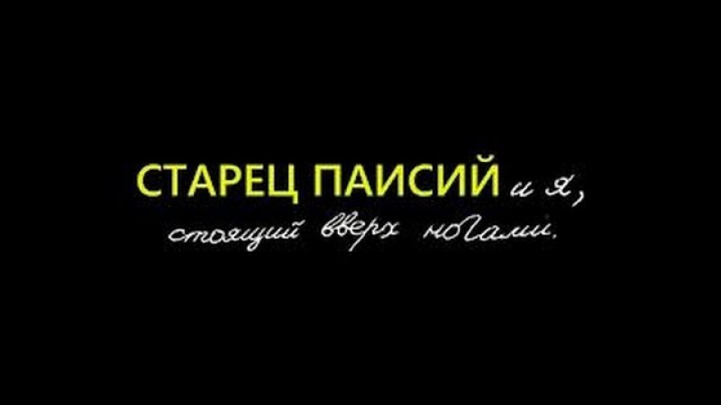 Худ.фильм Старец Паисий и я, стоящий вверх ногами (2012)