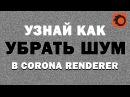 Узнай как убрать шум в Corona 3D max | Denoiser corona. Видео уроки