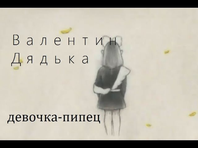 Валентин Дядька - девочка-пипец