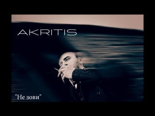 AKRITIS - НЕ ЗОВИ ( new song 2015, MP3)