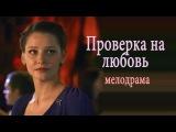 Проверка на любовь РУССКИЕ МЕЛОДРАМЫ в HD качестве онлайн