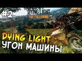 Dying Light: The Following Прохождение На Русском #2 - УГОН МАШИНЫ