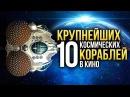 10 Самых БОЛЬШИХ космических кораблей в кино