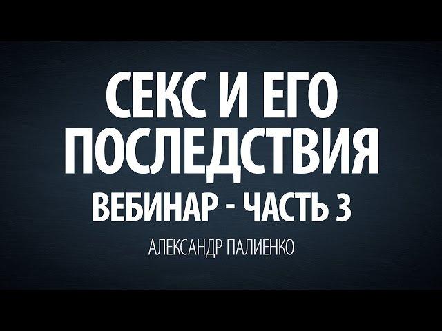 Секс и его последствия. Вебинар - Часть 3. Александр Палиенко.