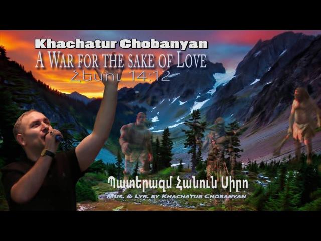 Khachatur Chobanyan - Paterazm Hanun Siro (A War for the sake of Love). Պատերազմ Հանուն Սիրո
