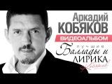ПРЕМЬЕРА! Аркадий КОБЯКОВ - Баллады и Лирика ВИДЕОАЛЬБОМ 2016