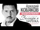 ПРЕМЬЕРА! Аркадий КОБЯКОВ -  Баллады и Лирика / ВИДЕОАЛЬБОМ / 2016