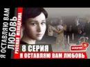 Я оставляю вам любовь - 8 серия. Русская мелодрама (2013) Смотреть фильм онлайн в хорошем качестве