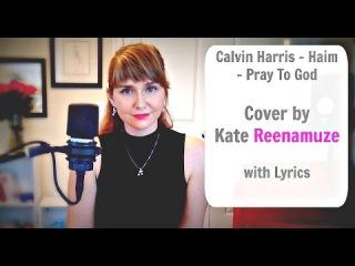 Calvin Harris - Haim - Pray To God (Cover by Kate Reenamuze) with Lyrics