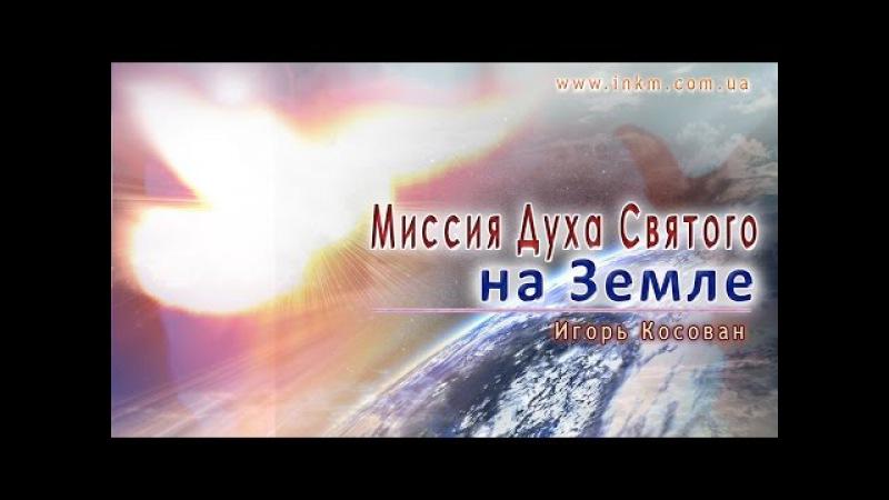 Проповедь - Миссия Духа Святого на Земле - Игорь Косован