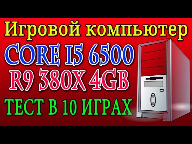 Игровой компьютер - core i5 6500 PowerColor R9 380X   тест в 10 играх