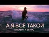 ПАРАБИТ x SERPO - А я Всё Такой (музыка Сергей Иваненко) (2016)