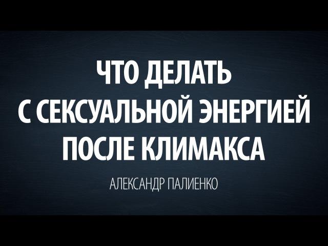 Что делать с сексуальной энергией после климакса. Александр Палиенко.