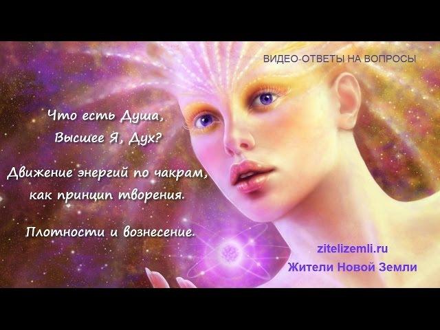 Что есть Душа, Высшее Я, Дух? Движение энергий по чакрам. Плотности и вознесение.