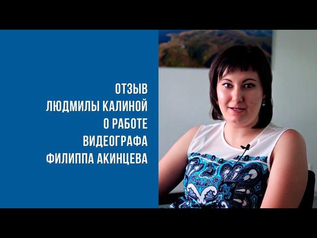 Отзыв Людмилы Калининой о работе видеографа Филиппа Акинцева