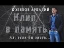 Аркадий Кобяков Ах если бы знать Клип в память HD