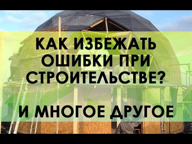 Как построить хороший купольный дом и избежать многих ошибок