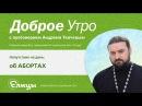 АБОРТ- это роды мертвого ребенка, а не аннулирование беременности. о.Андрей Ткачев
