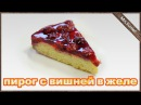 Пирог с вишней в желе