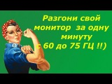 Разгон монитора с 60 до 75 Гц за одну минуту/Acceleration Monitor with 60 to 75 Hz for one minute !