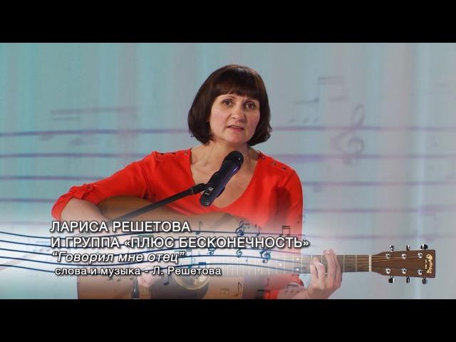 Лариса Решетова и группа «Плюс бесконечность» - Говорил мне отец