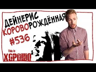 This is Хорошо - Дейнерис Короворождённая. #536