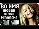 Русские Фильмы 2015 - ВО ИМЯ ЛЮБВИ / Русский / Драма / Русские Мелодрамы / Русские Фильмы 2015