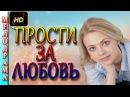 Мелодрамы о любви Прости за любовь 2016 русские фильмы и мелодрамы 2016